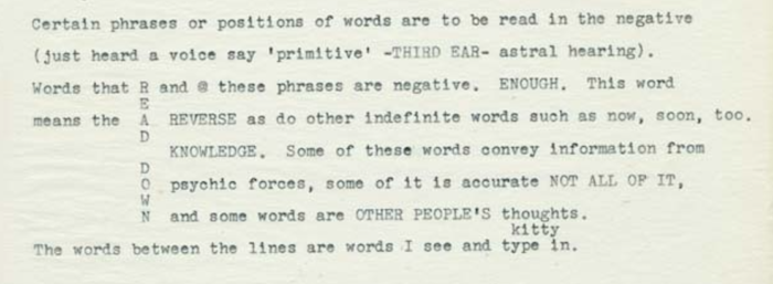 "Figure 1. Text reads ""Certain phrases or positions of words are to be read in the negative /  (just heard a voice say ""primitive"" -THIRD EAR- astral hearing. / Words that R and @ these phrases are negative. ENOUGH. this word / E /  means the A REVERSE as do other indefinite words such as now, soon, too. / D / KNOWLEDGE. Some of these words convey information from / O psychic forces, some of it is accurate NOT ALL OF IT, / W /  N and some words are OTHER PEOPLE'S thoughts."""